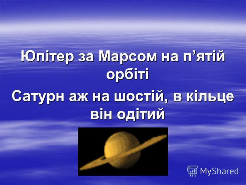 Юпітер за Марсом на пятій орбіті Сатурн аж на шостій, в кільце він одітий