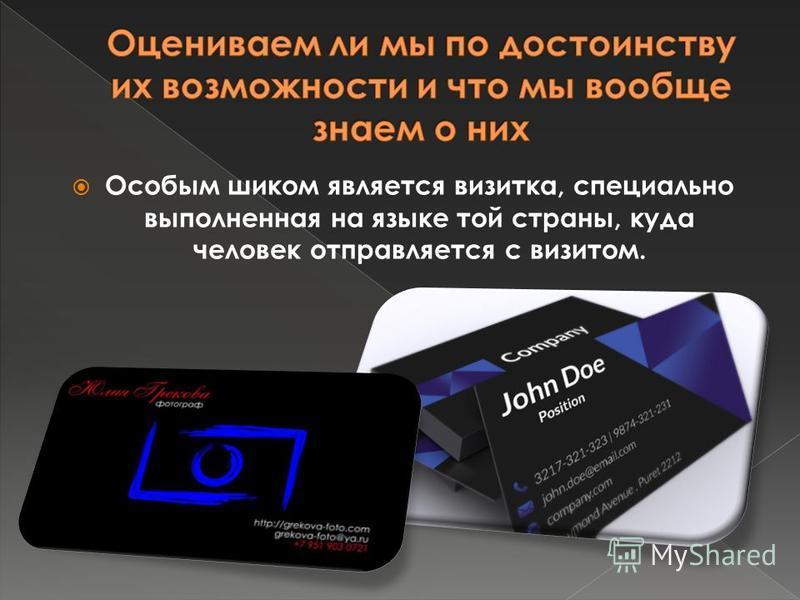 Особым шиком является визитка, специально выполненная на языке той страны, куда человек отправляется с визитом.