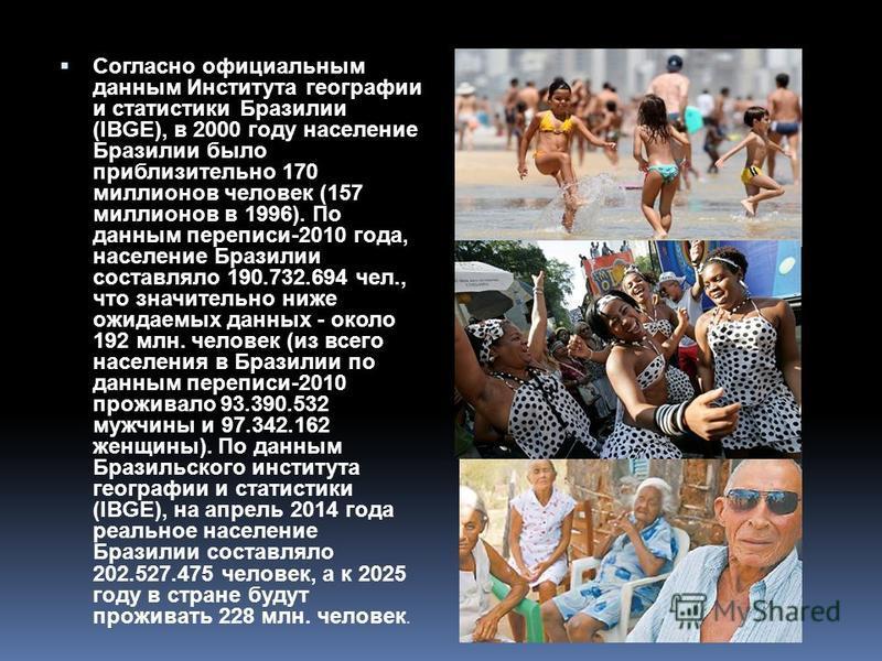 Согласно официальным данным Института географии и статистики Бразилии (IBGE), в 2000 году население Бразилии было приблизительно 170 миллионов человек (157 миллионов в 1996). По данным переписи-2010 года, население Бразилии составляло 190.732.694 чел