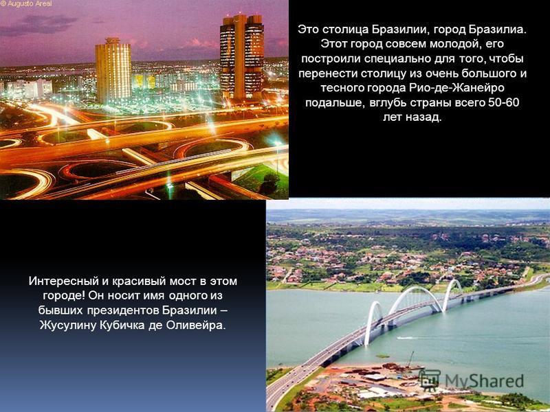 Интересный и красивый мост в этом городе! Он носит имя одного из бывших президентов Бразилии – Жусулину Кубичка де Оливейра. Это столица Бразилии, город Бразилиа. Этот город совсем молодой, его построили специально для того, чтобы перенести столицу и