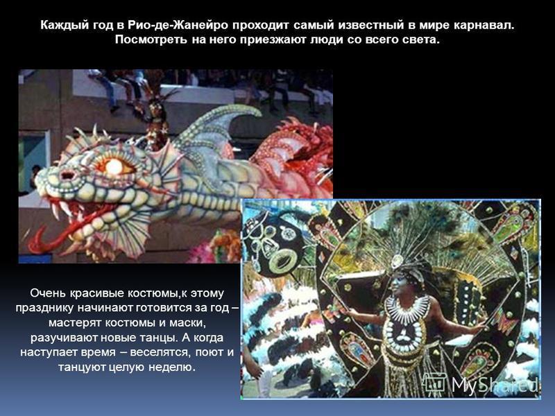 Каждый год в Рио-де-Жанейро проходит самый известный в мире карнавал. Посмотреть на него приезжают люди со всего света. Очень красивые костюмы,к этому празднику начинают готовится за год – мастерят костюмы и маски, разучивают новые танцы. А когда нас