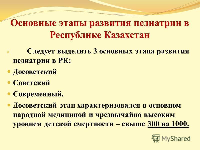 Основные этапы развития педиатрии в Республике Казахстан Следует выделить 3 основных этапа развития педиатрии в РК: Досоветский Советский Современный. Досоветский этап характеризовался в основном народной медициной и чрезвычайно высоким уровнем детск