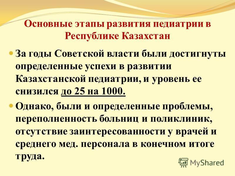 Основные этапы развития педиатрии в Республике Казахстан За годы Советской власти были достигнуты определенные успехи в развитии Казахстанской педиатрии, и уровень ее снизился до 25 на 1000. Однако, были и определенные проблемы, переполненность больн