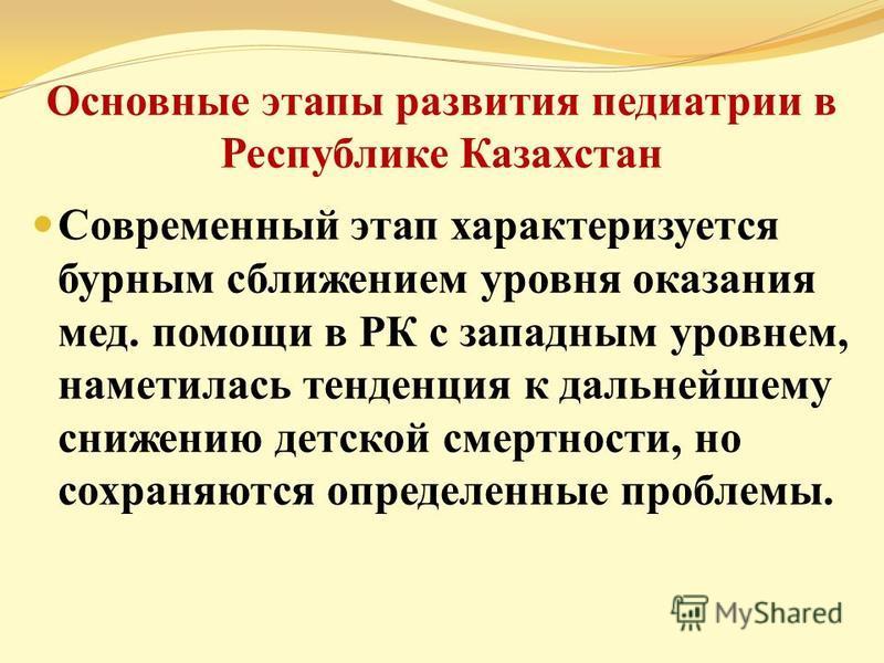 Основные этапы развития педиатрии в Республике Казахстан Современный этап характеризуется бурным сближением уровня оказания мед. помощи в РК с западным уровнем, наметилась тенденция к дальнейшему снижению детской смертности, но сохраняются определенн