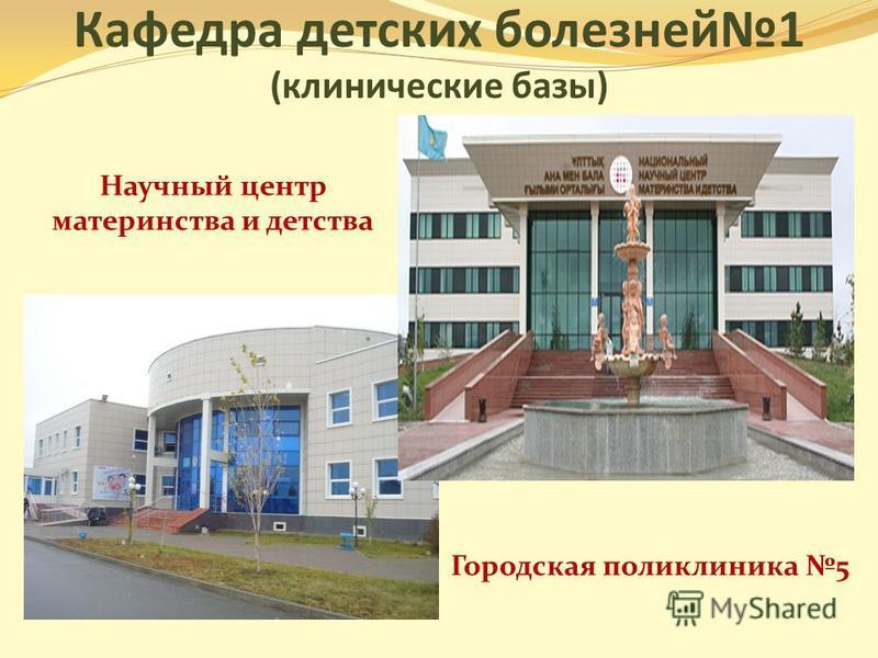 Кафедра детских болезней 1 (клинические базы) Городская поликлиника 5 Научный центр материнства и детства