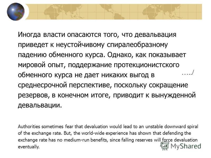 Иногда власти опасаются того, что девальвация приведет к неустойчивому спиралеобразному падению обменного курса. Однако, как показывает мировой опыт, поддержание протекционистского обменного курса не дает никаких выгод в среднесрочной перспективе, по