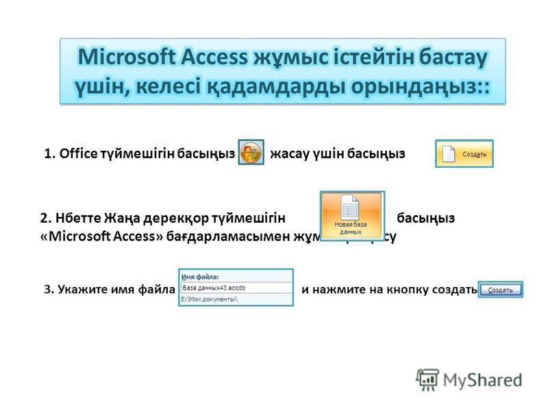 1. Office түймешігін басыңыз жасау үшін басыңыз 2. Нбетте Жаңа дерекқор түймешігін басыңыз «Microsoft Access» бағдарламасымен жұмысқа кірісу 3. Укажите имя файла и нажмите на кнопку создать