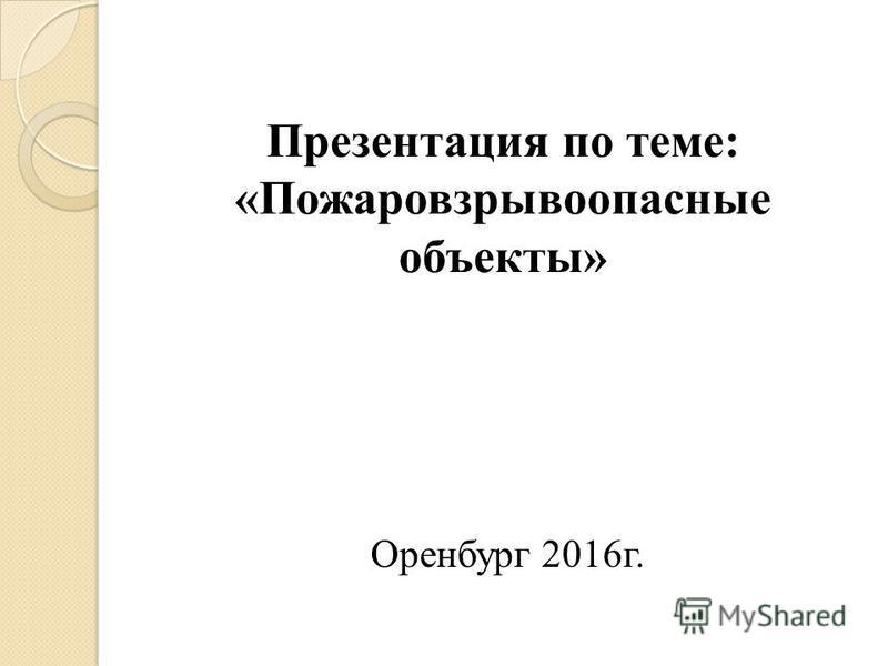 Презентация по теме: «Пожаровзрывоопасные объекты» Оренбург 2016 г.