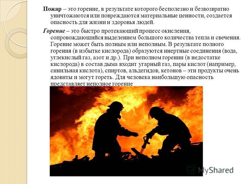 Пожар – это горение, в результате которого бесполезно и безвозвратно уничтожаются или повреждаются материальные ценности, создается опасность для жизни и здоровья людей. Горение – это быстро протекающий процесс окисления, сопровождающийся выделением