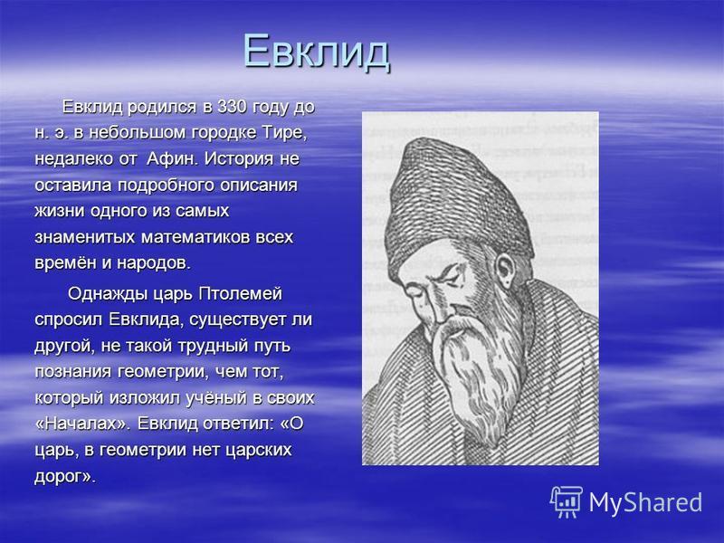 Евклид Евклид родился в 330 году до н. э. в небольшом городке Тире, недалеко от Афин. История не оставила подробного описания жизни одного из самых знаменитых математиков всех времён и народов. Евклид родился в 330 году до н. э. в небольшом городке Т