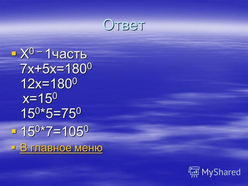 Ответ Х 0 – 1 часть 7 х+5 х=180 0 12 х=180 0 х=15 0 15 0 *5=75 0 Х 0 – 1 часть 7 х+5 х=180 0 12 х=180 0 х=15 0 15 0 *5=75 0 15 0 *7=105 0 15 0 *7=105 0 В главное меню В главное меню В главное меню В главное меню