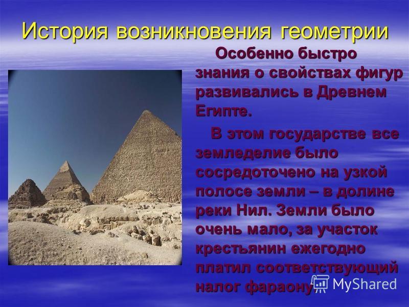 История возникновения геометрии Особенно быстро знания о свойствах фигур развивались в Древнем Египте. Особенно быстро знания о свойствах фигур развивались в Древнем Египте. В этом государстве все земледелие было сосредоточено на узкой полосе земли –