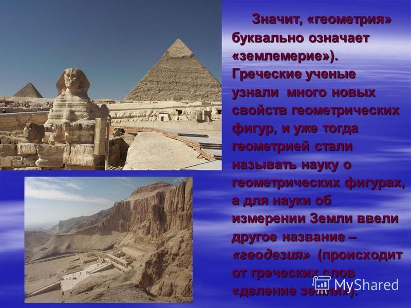 Значит, «геометрия» буквально означает «землемерие»). Греческие ученые узнали много новых свойств геометрических фигур, и уже тогда геометрией стали называть науку о геометрических фигурах, а для науки об измерении Земли ввели другое название – «геод