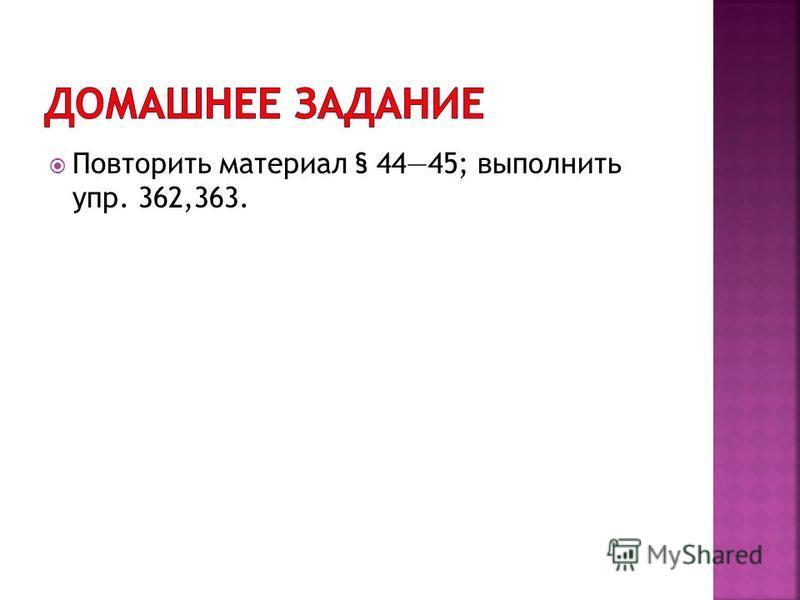 Повторить материал § 4445; выполнить упр. 362,363.