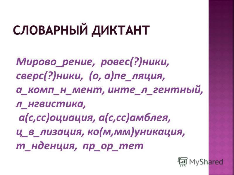 Мирово_зрение, ровес(?)ники, аверс(?)ники, (о, а)пе_лекция, а_комп_н_мент, инте_л_гентный, л_лингвистика, а(с,сс)социация, а(с,сс)амблея, ц_в_лизация, ко(м,мм)уникация, т_тенденция, пр_ор_тет