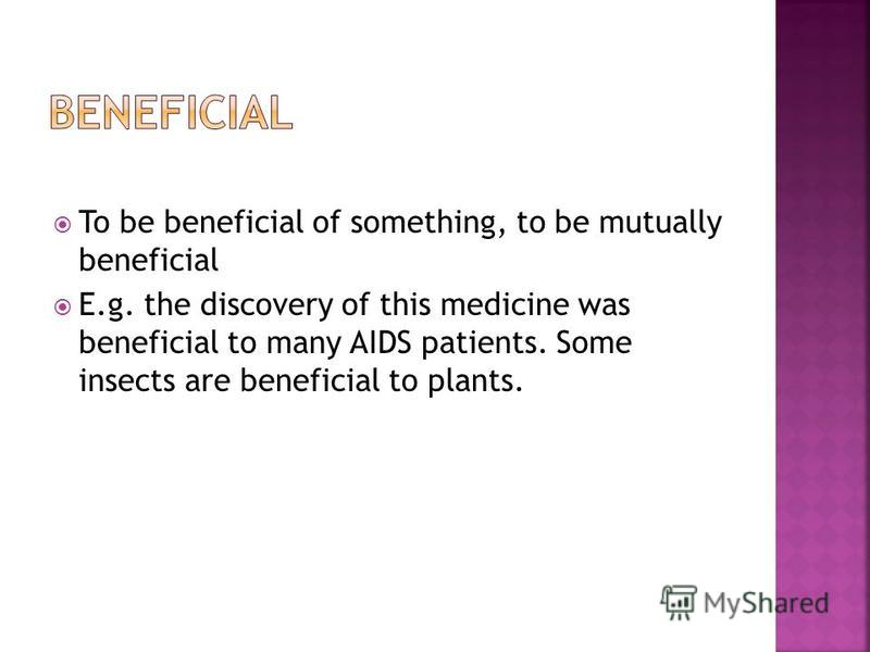 To be beneficial of something, to be mutually beneficial E.g. the discovery of this medicine was beneficial to many AIDS patients. Some insects are beneficial to plants.