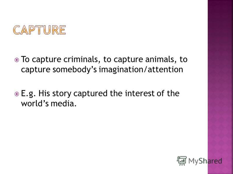To capture criminals, to capture animals, to capture somebodys imagination/attention E.g. His story captured the interest of the worlds media.