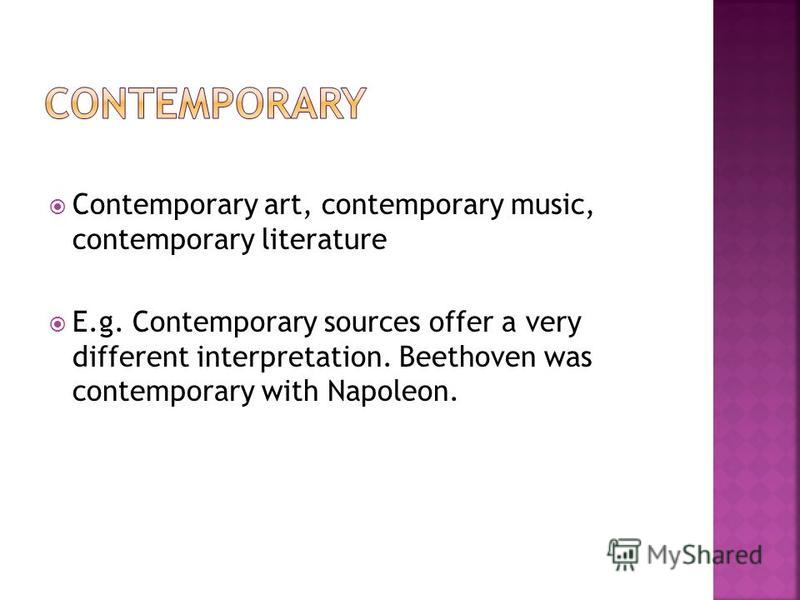 Contemporary art, contemporary music, contemporary literature E.g. Contemporary sources offer a very different interpretation. Beethoven was contemporary with Napoleon.
