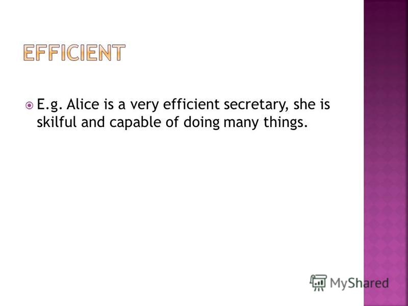E.g. Alice is a very efficient secretary, she is skilful and capable of doing many things.