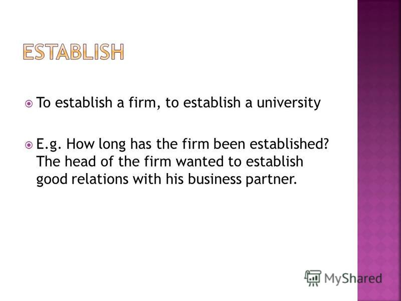 To establish a firm, to establish a university E.g. How long has the firm been established? The head of the firm wanted to establish good relations with his business partner.