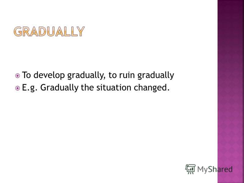 To develop gradually, to ruin gradually E.g. Gradually the situation changed.