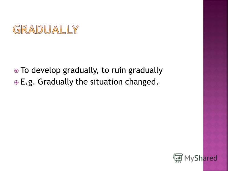 To develop gradually, to ruin gradually E.g. Gradually the situation changed.