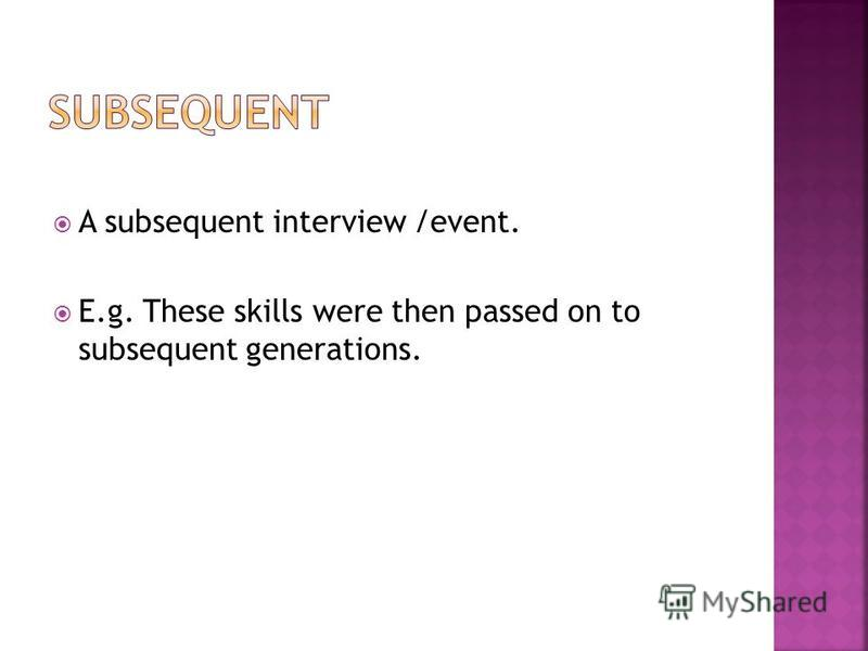A subsequent interview /event. E.g. These skills were then passed on to subsequent generations.