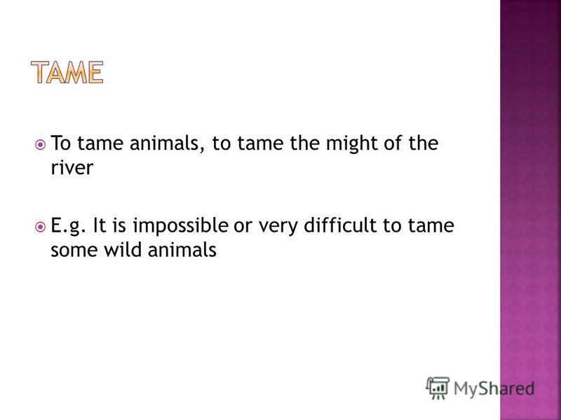 To tame animals, to tame the might of the river E.g. It is impossible or very difficult to tame some wild animals