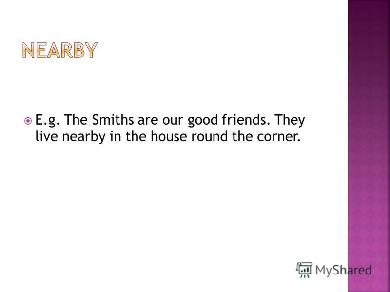 E.g. The Smiths are our good friends. They live nearby in the house round the corner.
