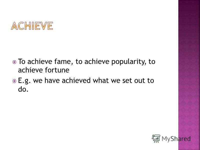 To achieve fame, to achieve popularity, to achieve fortune E.g. we have achieved what we set out to do.
