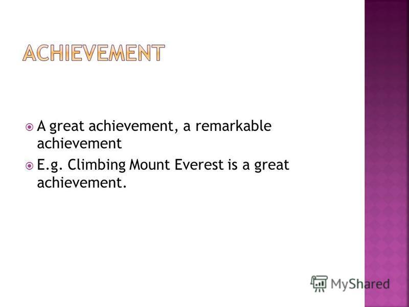A great achievement, a remarkable achievement E.g. Climbing Mount Everest is a great achievement.