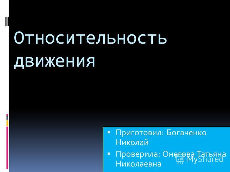 Относительность движения Приготовил: Богаченко Николай Проверила: Онегова Татьяна Николаевна
