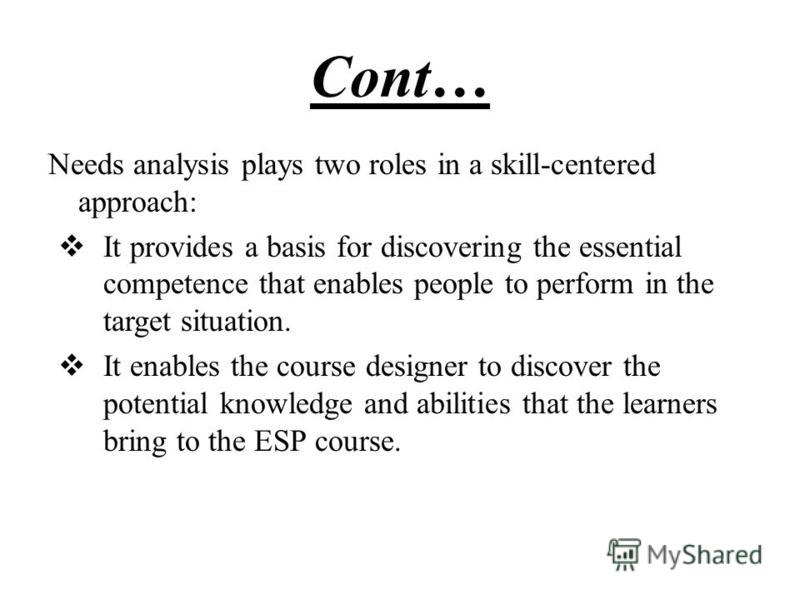 Cont… Needs analysis plays two roles in a skill-centered approach: It provides a basis for discovering the essential competence that enables people to perform in the target situation. It enables the course designer to discover the potential knowledge