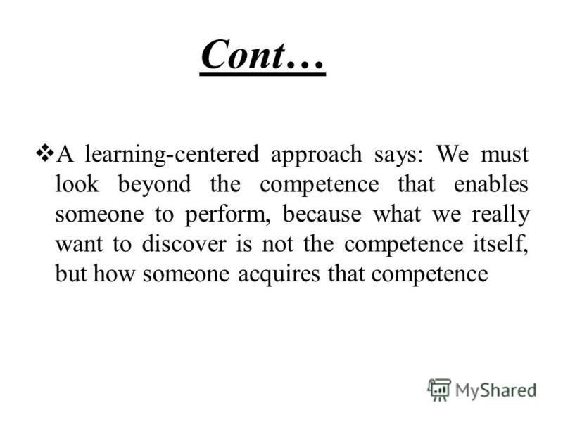 Cont…… A learning-centered approach says: We must look beyond the competence that enables someone to perform, because what we really want to discover is not the competence itself, but how someone acquires that competence