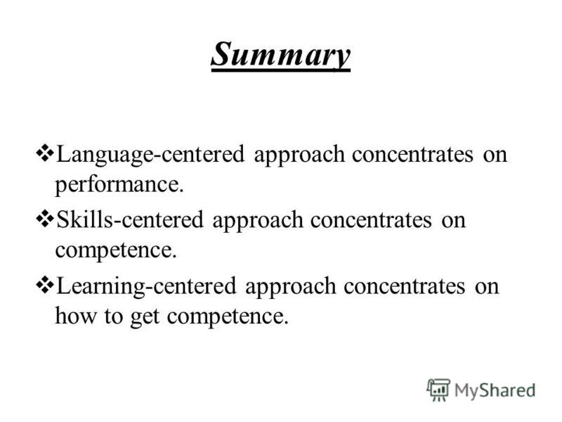Summary Language-centered approach concentrates on performance. Skills-centered approach concentrates on competence. Learning-centered approach concentrates on how to get competence.