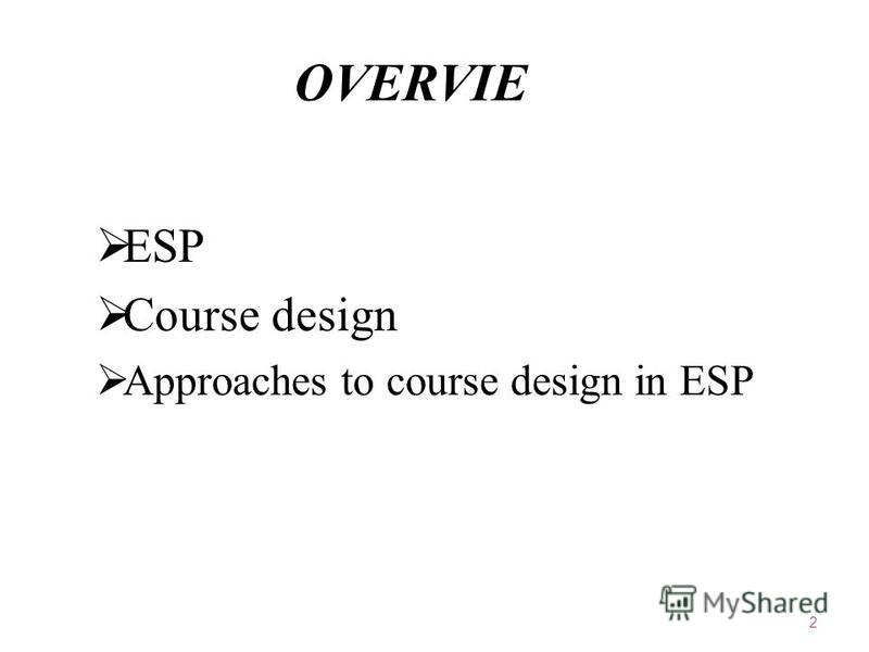 OVERVIEW ESP Course design Approaches to course design in ESP 2