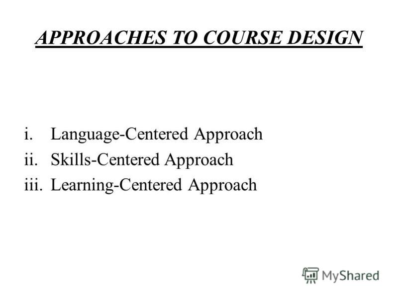 APPROACHES TO COURSE DESIGN i.Language-Centered Approach ii.Skills-Centered Approach iii.Learning-Centered Approach
