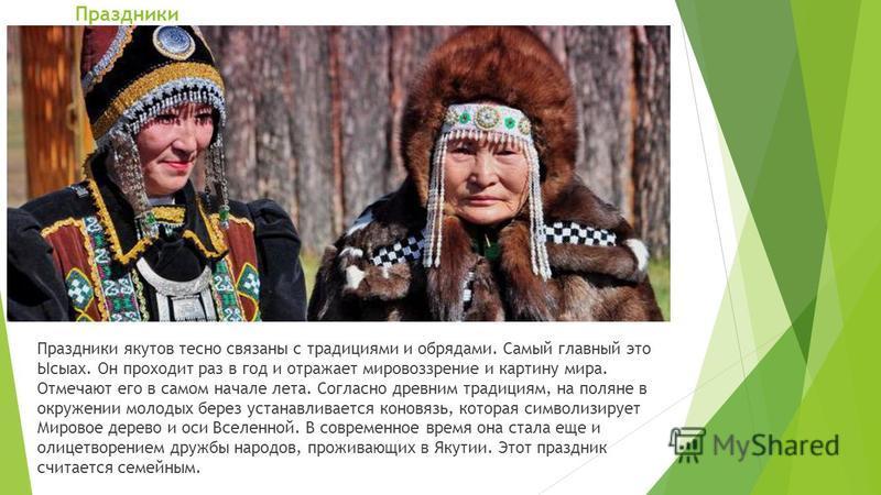 Праздники Праздники якутов тесно связаны с традициями и обрядами. Самый главный это Ысыах. Он проходит раз в год и отражает мировоззрение и картину мира. Отмечают его в самом начале лета. Согласно древним традициям, на поляне в окружении молодых бере