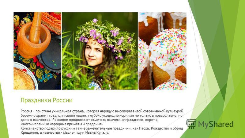 Праздники России Россия – поистине уникальная страна, которая наряду с высокоразвитой современной культурой бережно хранит традиции своей нации, глубоко уходящие корнями не только в православие, но даже в язычество. Россияне продолжают отмечать языче