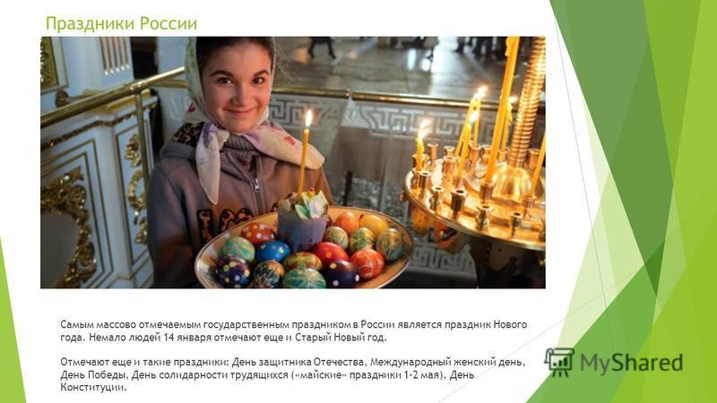 Праздники России Самым массово отмечаемым государственным праздником в России является праздник Нового года. Немало людей 14 января отмечают еще и Старый Новый год. Отмечают еще и такие праздники: День защитника Отечества, Международный женский день,