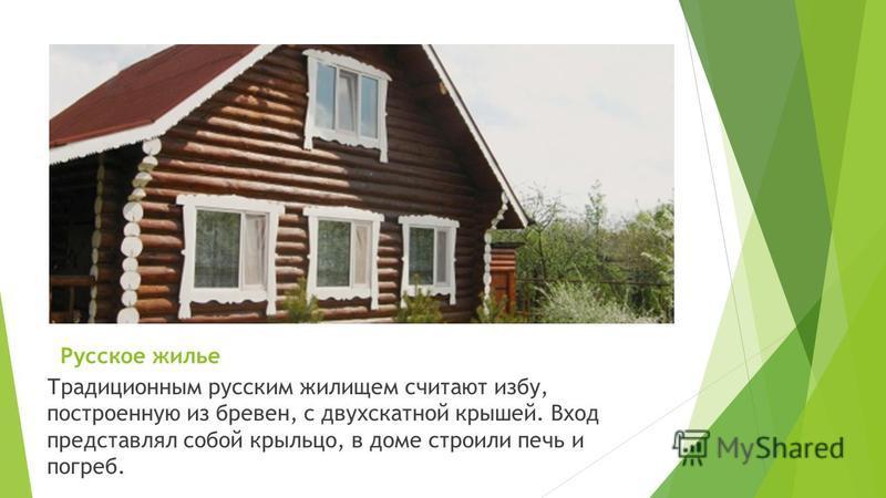 Русское жилье Традиционным русским жилищем считают избу, построенную из бревен, с двухскатной крышей. Вход представлял собой крыльцо, в доме строили печь и погреб.