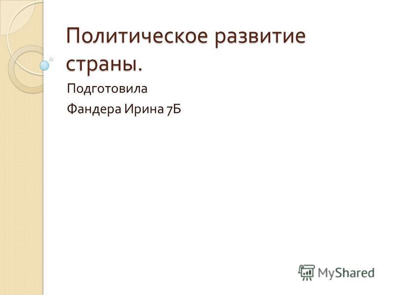 Политическое развитие страны. Подготовила Фандера Ирина 7 Б