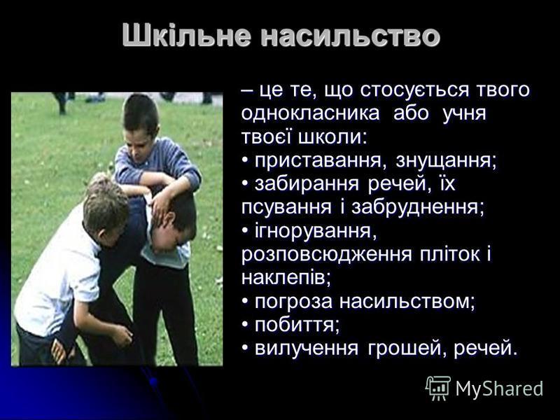 Шкільне насильство – це те, що стосується твого однокласника або учня твоєї школи: приставання, знущання; забирання речей, їх псування і забруднення; ігнорування, розповсюдження пліток і наклепів; погроза насильством; побиття; вилучення грошей, речей