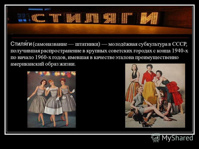 Стиля́ги (самоназвание штатники) молодёжная субкультура в СССР, получившая распространение в крупных советских городах с конца 1940-х по начало 1960-х годов, имевшая в качестве эталона преимущественно американский образ жизни.