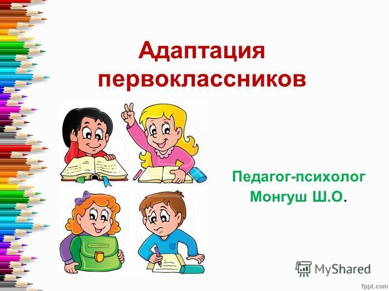 Адаптация первоклассников Педагог-психолог Монгуш Ш.О.