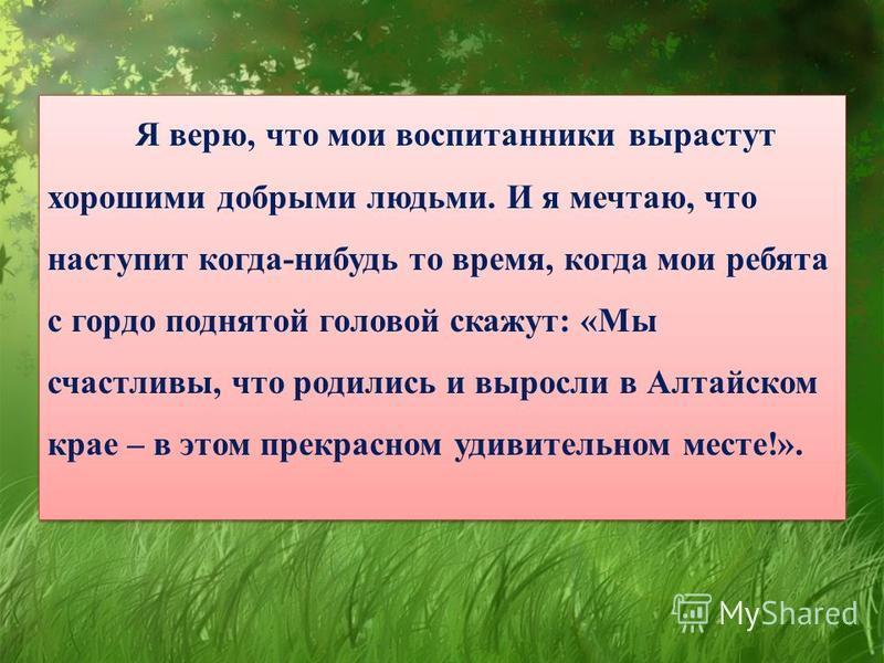 Я верю, что мои воспитанники вырастут хорошими добрыми людьми. И я мечтаю, что наступит когда-нибудь то время, когда мои ребята с гордо поднятой головой скажут: «Мы счастливы, что родились и выросли в Алтайском крае – в этом прекрасном удивительном м