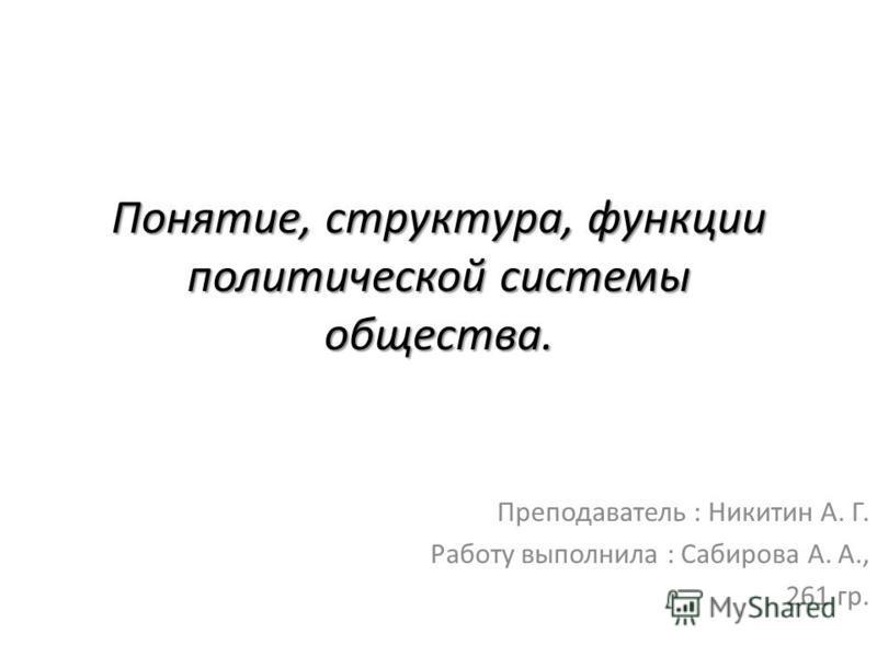 Понятие, структура, функции политической системы общества. Преподаватель : Никитин А. Г. Работу выполнила : Сабирова А. А., 261 гр.