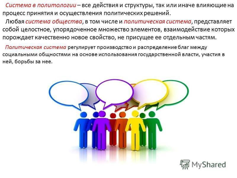 Система в политологии – все действия и структуры, так или иначе влияющие на процесс принятия и осуществления политических решений. Любая система общества, в том числе и политическая система, представляет собой целостное, упорядоченное множество элеме