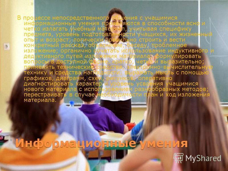 Информационные умения В процессе непосредственного общения с учащимися информационные умения проявляются в способности ясно и четко излагать учебный материал, учитывая специфику предмета, уровень подготовленности учащихся, их жизненный опыт и возраст