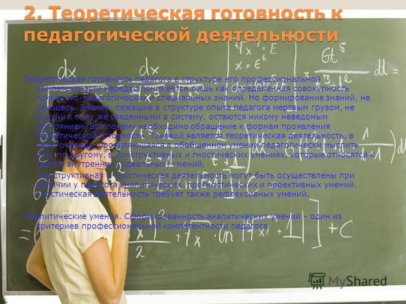 2. Теоретическая готовность к педагогической деятельности Теоретическая готовность педагога в структуре его профессиональной компетентности нередко понимается лишь как определенная совокупность психолого-педагогических и специальных знаний. Но формир